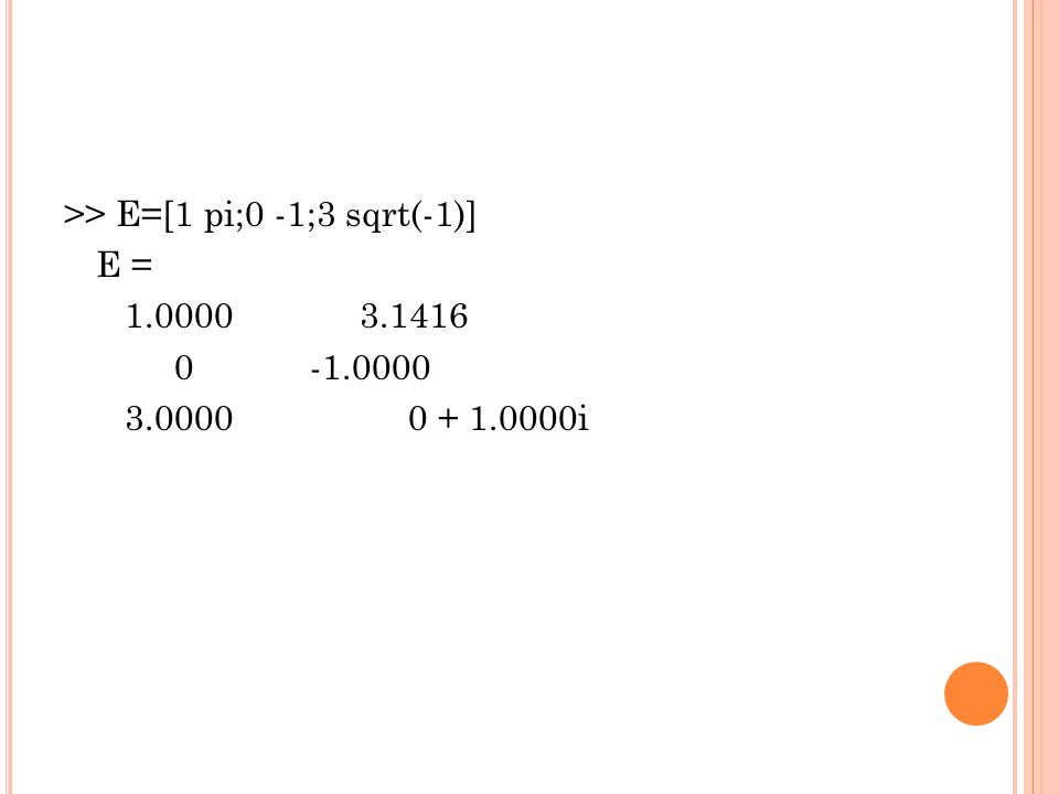 >> E=[1 pi;0 -1;3 sqrt(-1)] E = 1. 0000 3. 1416 0 -1. 0000 3